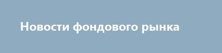 Новости фондового рынка http://krok-forex.ru/news/?adv_id=10051 Основные новости российского фондового рынка | 27 сентября:  — Чистая прибыль ВТБ в январе-августе 2016 г по МСФО составила 26.4 млрд руб. — Транснефть рассматривает выход из капитала НМТП.  — Квадра подписала соглашение с потребителями об отказе штрафов по просроченным вводам.  — Русснефть планирует IPO в ноябре, продаст 10-15% {{AutoHashTags}}