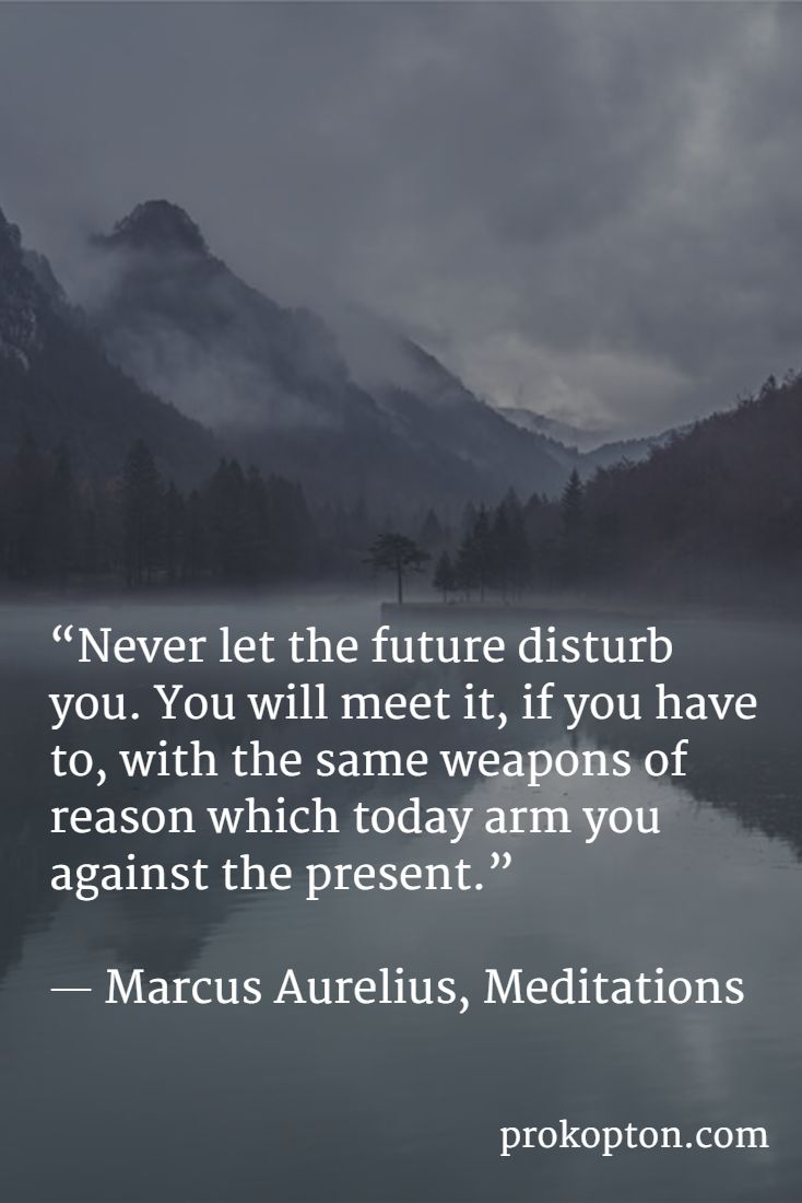 """Never let the future disturb you ....""  ― Marcus Aurelius, Meditations                                                                                                                                                                                 More"