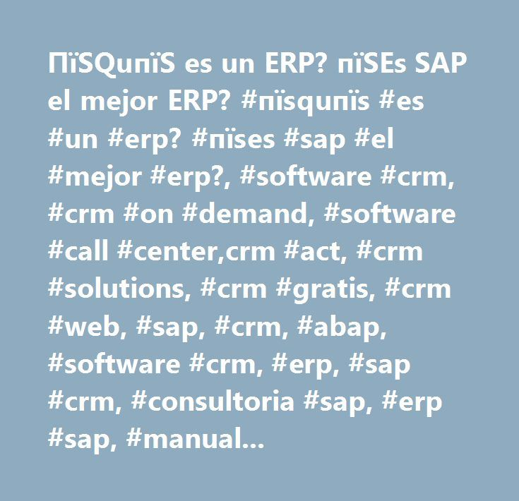 ПїЅQuпїЅ es un ERP? пїЅEs SAP el mejor ERP? #пїѕquпїѕ #es #un #erp? #пїѕes #sap #el #mejor #erp?, #software #crm, #crm #on #demand, #software #call #center,crm #act, #crm #solutions, #crm #gratis, #crm #web, #sap, #crm, #abap, #software #crm, #erp, #sap #crm, #consultoria #sap, #erp #sap, #manuales #de #sap, #manuales #de #abap, #sistemas #erp, #software #erp, #tutoriales #de #sap, #tutoriales #de #abap, #erp #crm, #modulo #sd, #modulos #de #sap, #programacion #abap, #manuales #de…