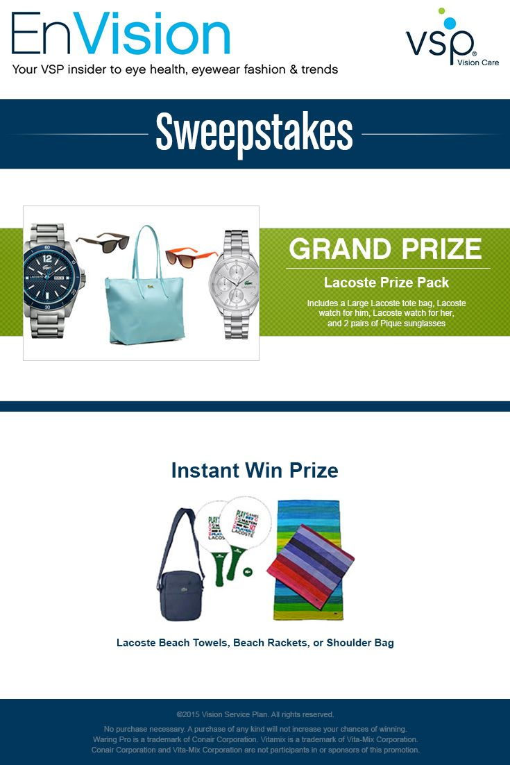 Enter VSP's EnVision Sweepstakes today for your chance to win a Lacoste Prize Pack complete with a Large Lacoste tote bag, Lacoste watch for him, Lacoste watch for her, and 2 pairs of Pique suns. Also, play our Instant Win Game for your chance to win either a Lacoste Beach Towel, a set of Beach Rackets, or a Shoulder Bag! Be sure to come back daily to increase your chances to win.