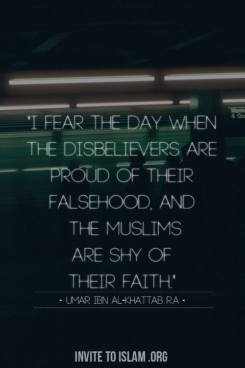 """""""I fear the day when the disbelievers are proud of their falsehood, and the Muslims are shy of their faith"""" - Umar Ibn al-Khattab ( رضي الله عنه )"""