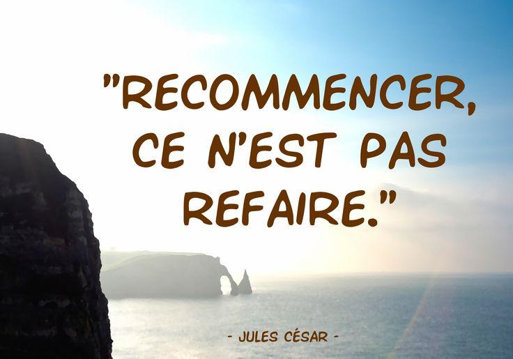 """Jules César   """"Recommencer, ce n'est pas refaire.""""   général, homme politique et écrivain romain (100-44 av. J.-C.)"""