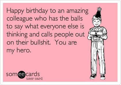 Happy birthday to an amazing colleague who has the balls to say what everyone else is thinking and calls people out on their bullshit. You are my hero.