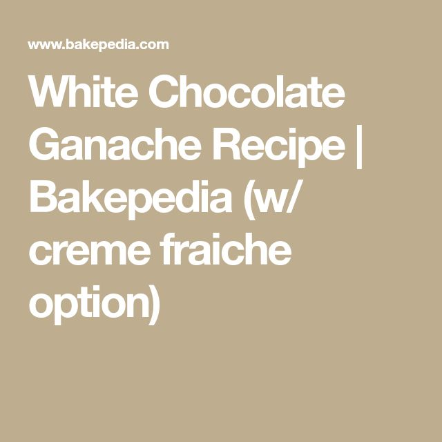White Chocolate Ganache Recipe | Bakepedia (w/ creme fraiche option)