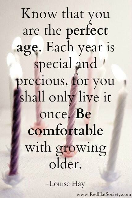 Know that you are the perfect age. Louise Hay