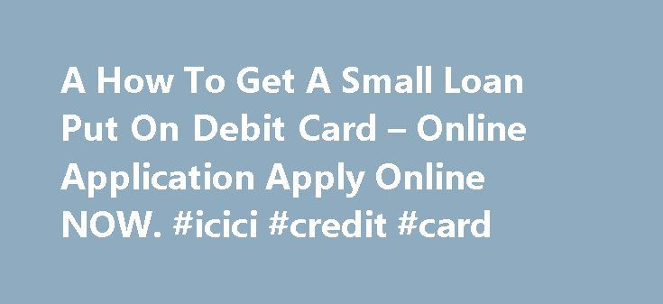 A How To Get A Small Loan Put On Debit Card – Online Application Apply Online NOW. #icici #credit #card http://credit.remmont.com/a-how-to-get-a-small-loan-put-on-debit-card-online-application-apply-online-now-icici-credit-card/  #how to get a credit card with no credit # How To Get A Small Loan Put On Debit Card Read More...The post A How To Get A Small Loan Put On Debit Card – Online Application Apply Online NOW. #icici #credit #card appeared first on Credit.
