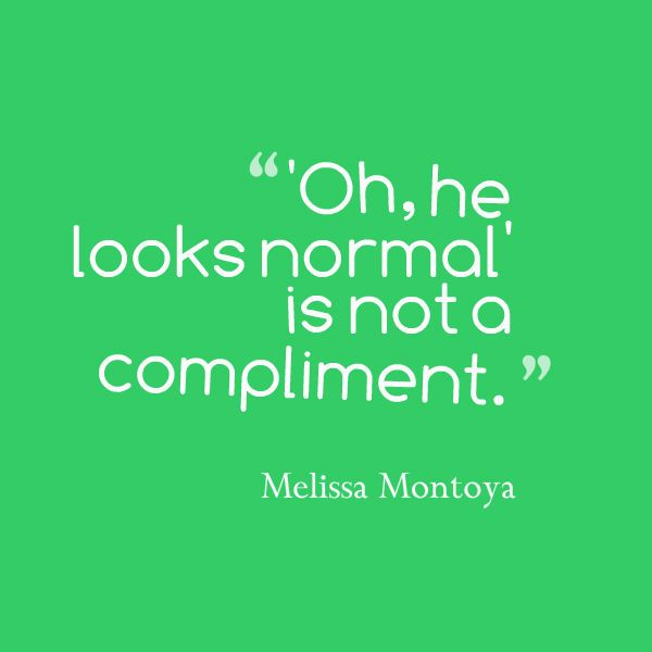 "spk melissa #autism ""oh, he looks normal"" is NOT a compliment."
