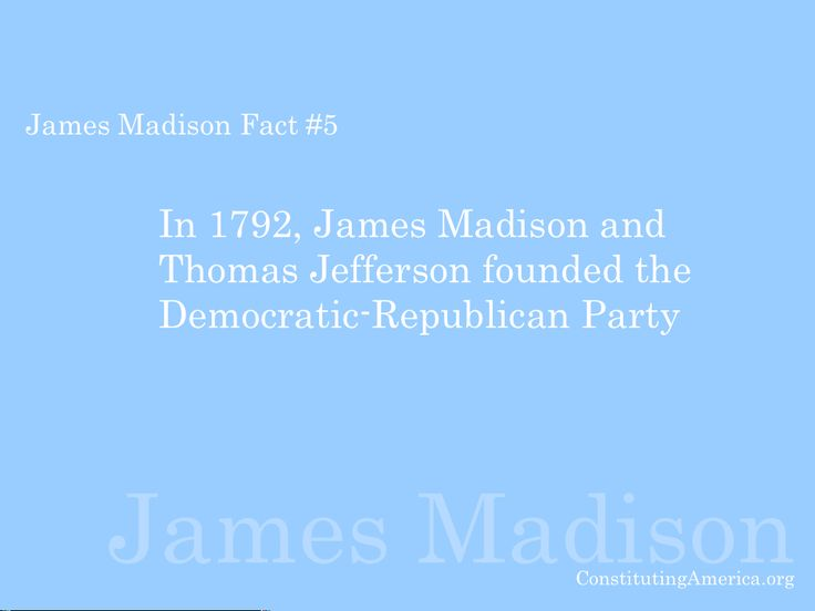 "James Madison Fact #5: ""In 1792, Madison and Thomas Jefferson founded the Democratic-Republican Party."""
