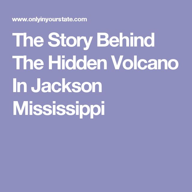 The Story Behind The Hidden Volcano In Jackson Mississippi
