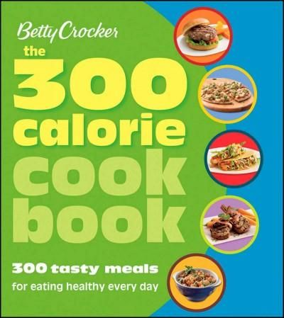 The 300 Calorie Cookbook: 300 Tasty Meals for Eating Healthy Every Day