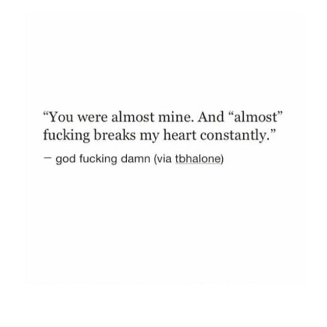"You were almost mine. And ""almost"" fucking breaks my heart constantly."
