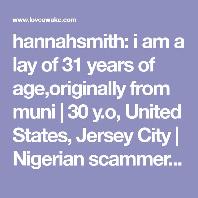 hannahsmith: i am a lay of 31 years of age,originally from muni | 30 y.o, United States, Jersey City | Nigerian scammer 419 | romance scams | dating profile with fake picture