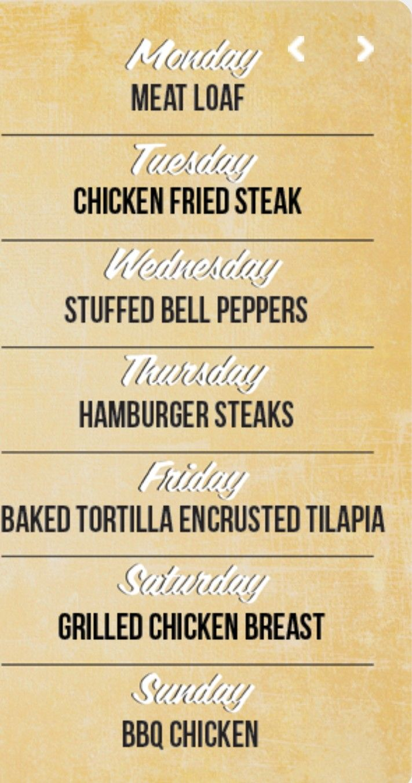 Monday - meatloaf... Tuesday - chicken fried steak ... Wednesday - stuffed bell peppers ... Thursday - hamburger steaks ...  Friday - baked tortilla encrusted tilapia ... Saturday - chicken dumplings ...  Sunday - BBQ chicken