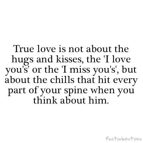 True love is not about the hugs and kisses, the I love you's or the I miss you's, but about the chills that hit every part of your spine when you think about him | quotes | I ❤ Inspiration