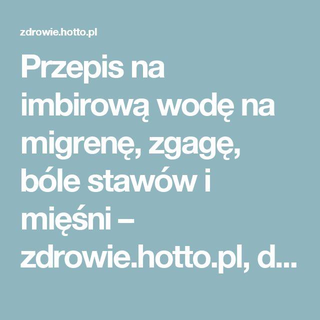 Przepis na imbirową wodę na migrenę, zgagę, bóle stawów i mięśni – zdrowie.hotto.pl, domowe sposoby popularne w Internecie