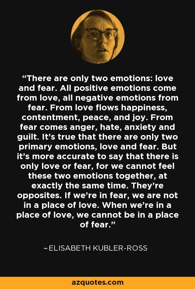 There are only two emotions: love and fear. All positive emotions come from love, all negative emotions from fear. From love flows happiness, contentment, peace, and joy. From fear comes anger, hate, anxiety and guilt. It's true that there are only two primary emotions, love and fear. But it's more accurate to say that there is only love or fear, for we cannot feel these two emotions together, at exactly the same time. They're opposites. If we're in fear, we are not in a place of love. When…