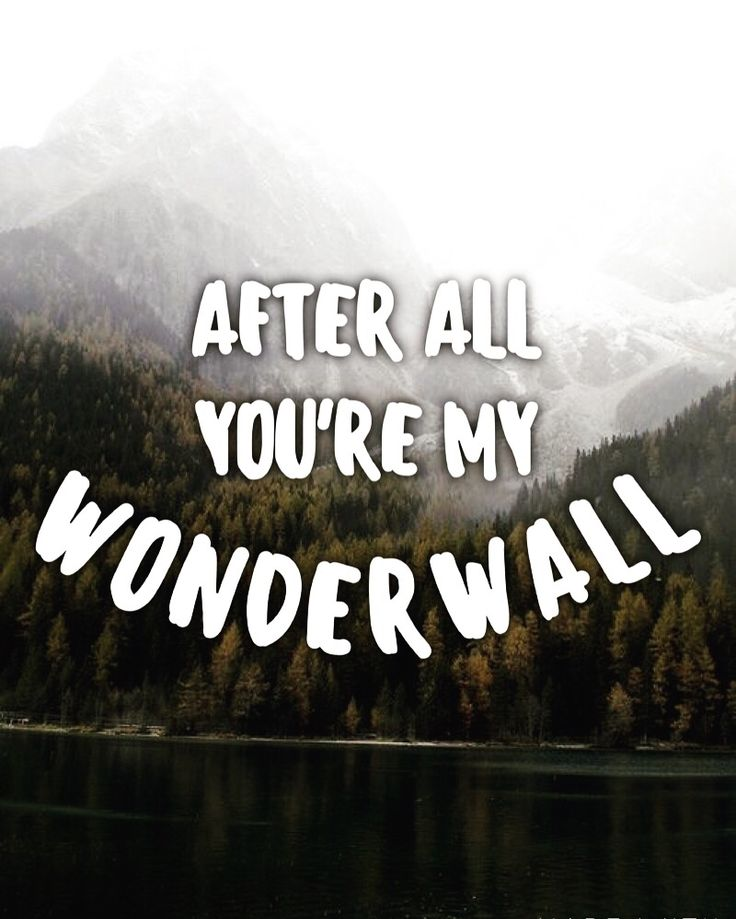 After all, you're my wonderwall. ~Wonderwall by Oasis~