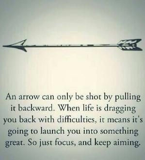 An arrow can only be shot by pulling it backwards. When life is dragging you back with difficulties, it means it's going to launch you into something great. So just focus and keep aiming. by josephine