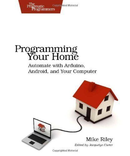 Programming your home: automate with arduino, android, and your computer / Mike Riley. 2012.
