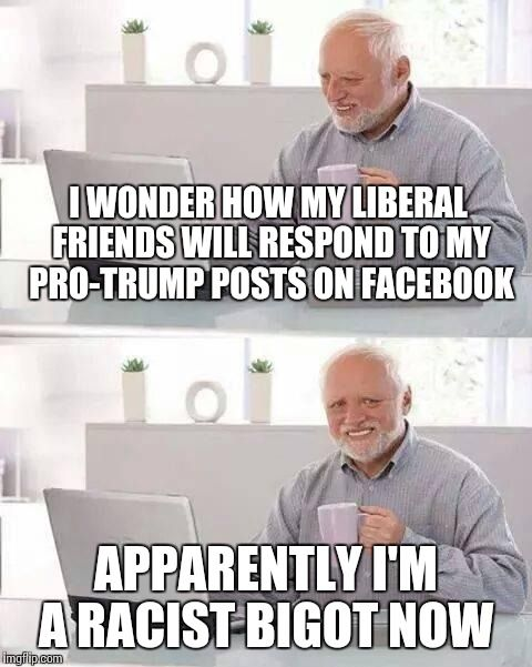 Calling someone a racist is trendy these days | I WONDER HOW MY LIBERAL FRIENDS WILL RESPOND TO MY PRO-TRUMP POSTS ON FACEBOOK APPARENTLY I'M A RACIST BIGOT NOW | image tagged in memes,hide the pain harold | made w/ Imgflip meme maker