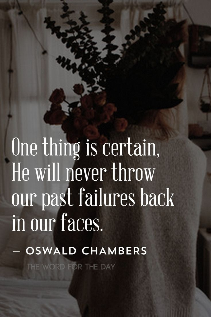 ....He will never throw our past failures back in our faces...Oswald Chambers