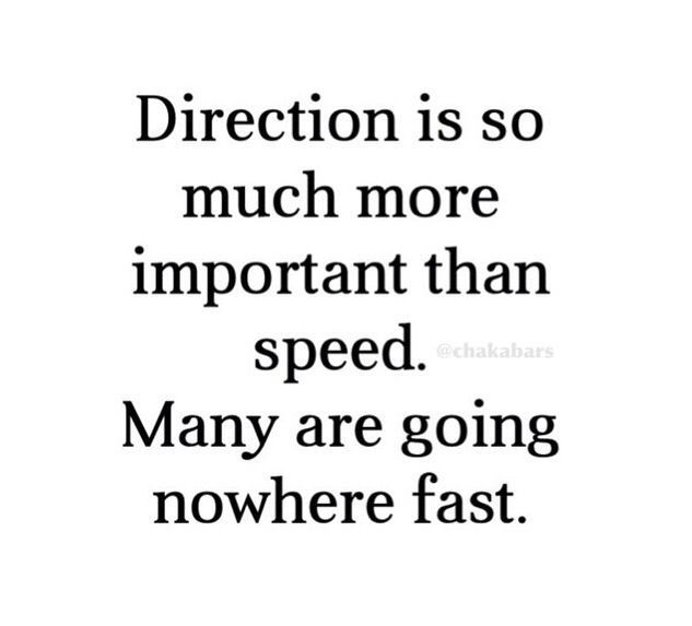 Direction is much more important than speed.  Many are going nowhere fast.