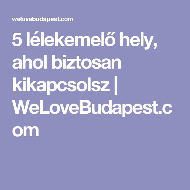 5 lélekemelő hely, ahol biztosan kikapcsolsz | WeLoveBudapest.com