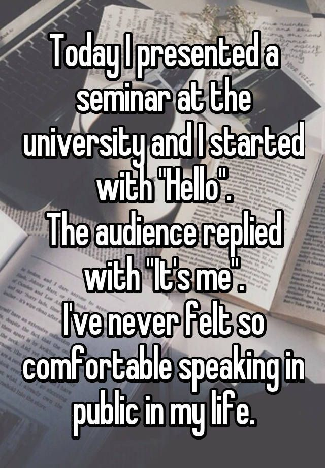 """Today I presented a seminar at the university and I started with ""Hello"". The audience replied with ""It's me"". I've never felt so comfortable speaking in public in my life."""