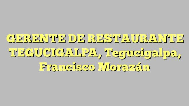 GERENTE DE RESTAURANTE TEGUCIGALPA, Tegucigalpa, Francisco Morazán