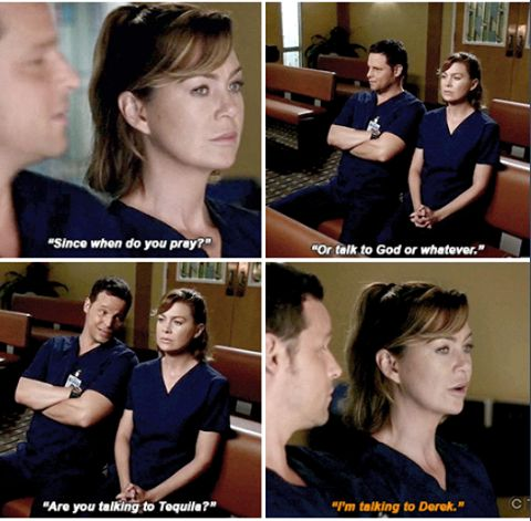 Alex Karev: Since when do you pray? Or talk to God or whatever? Are you talking to tequila? Meredith Grey: I'm talking to Derek. Grey's Anatomy quotes