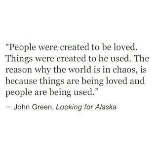 Things are being loved and people are being used. - John Green, Looking for Alaska