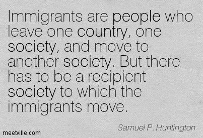 Samuel P. Huntington Immigrants are people who leave one country, one society, and move to another society. But there has to be a recipient ...