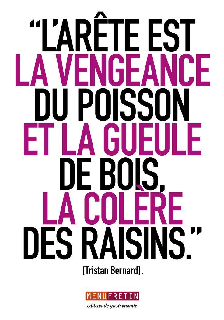 """""""L'arête est la vengeance du poisson et la gueule de bois, la colère des raisins."""" Tristan Bernard"""