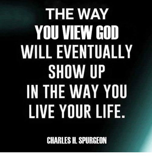 The way you view God will eventually show up in the way ...