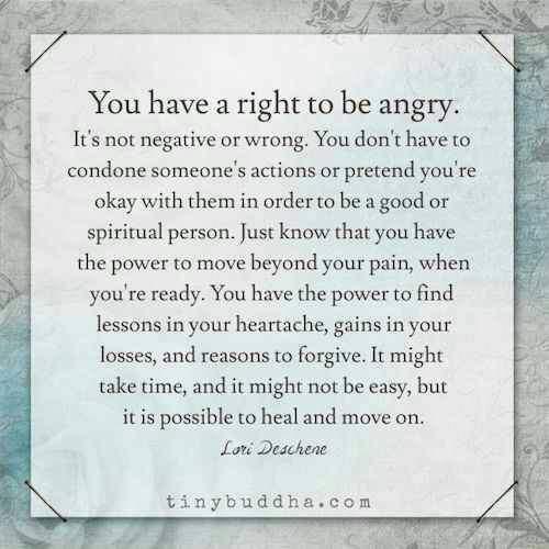 """You have a right to be angry. It's not negative or wrong. You don't have to condone someone's actions or pretend you're okay with them in order to be a good or spiritual person. Just know that you have the power to move beyond your pain, when you're ready. You have the power to find lessons in your heartache, gains in your losses, and reasons to forgive. It might take time, and it might not be easy, but it is possible to heal and move on."" - Lori Deschene"