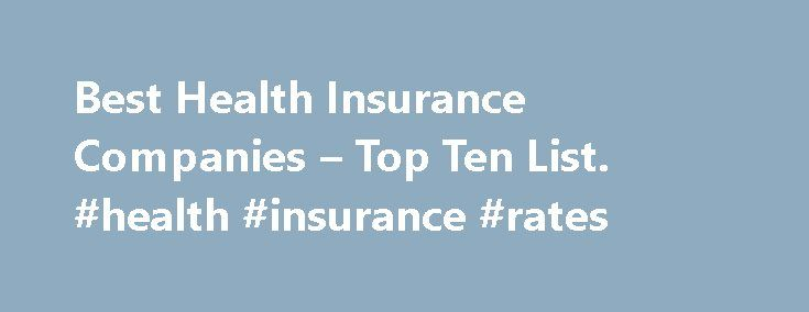 Best Health Insurance Companies – Top Ten List. #health #insurance #rates http://insurance.remmont.com/best-health-insurance-companies-top-ten-list-health-insurance-rates/  #best health insurance # Best Health Insurance Companies Everybody's talking about health care. It's too expensive; too complex; too exclusive. While there's a lot of debate about what can be done to fix it, there's one truth that cannot be refuted: you need health insurance. Going without health insurance is a constant…