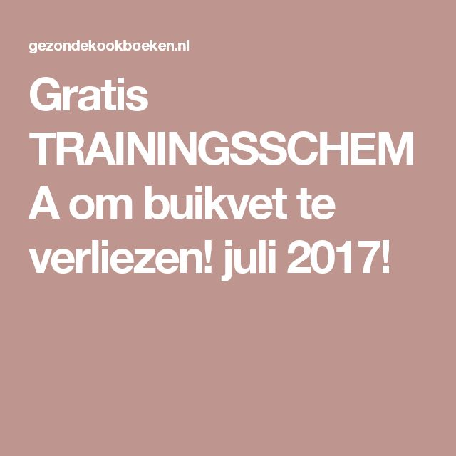 Gratis TRAININGSSCHEMA om buikvet te verliezen! juli 2017!
