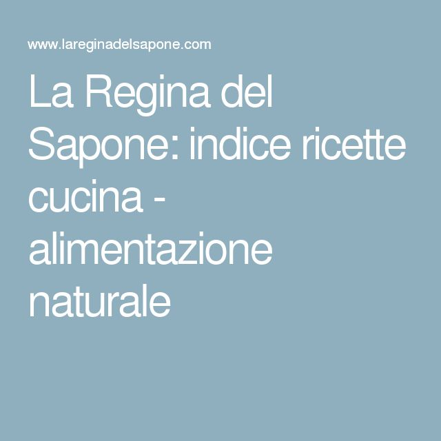 La Regina del Sapone: indice ricette cucina - alimentazione naturale