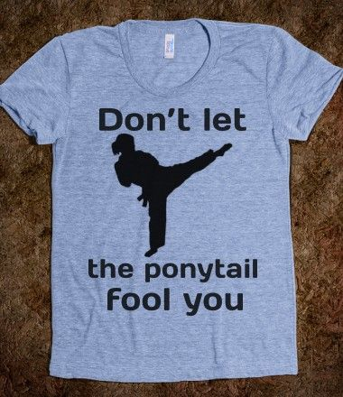 Don't let the ponytail fool you tae kwon do karate judo jitsu yoga tai chi shirt. Love this!