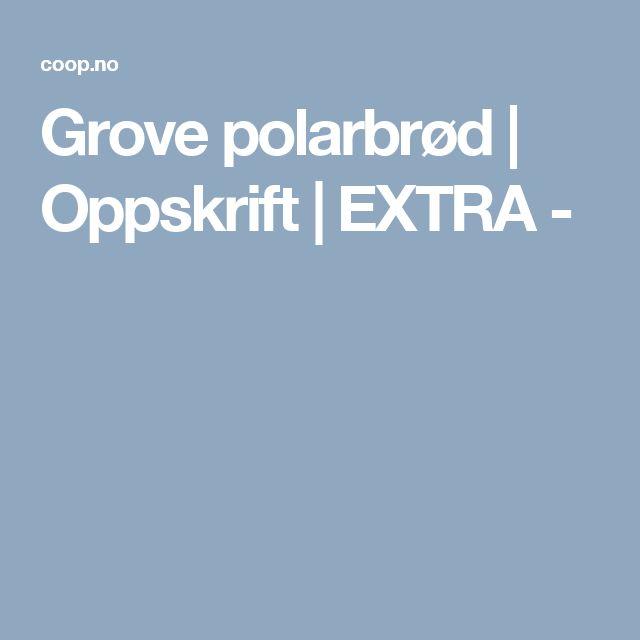 Grove polarbrød | Oppskrift | EXTRA -