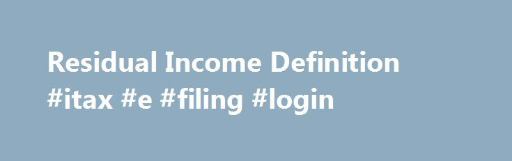 Residual Income Definition #itax #e #filing #login http://income.nef2.com/residual-income-definition-itax-e-filing-login/  #residual income business # Residual Income What is 'Residual Income' Residual income is the amount of income that an individual has after all personal debts and expenses, including a mortgage, have been paid. This calculation is usually made on a monthly basis, after the monthly debts are paid. Additionally, residual income is used by a company's management team to…