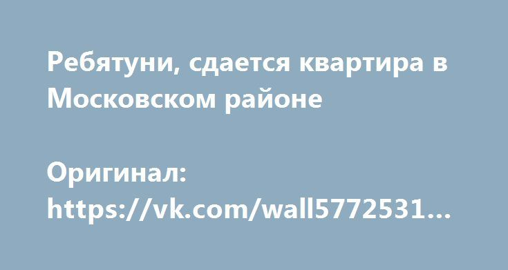 Ребятуни, сдается квартира в Московском районе  Оригинал: https://vk.com/wall5772531_560