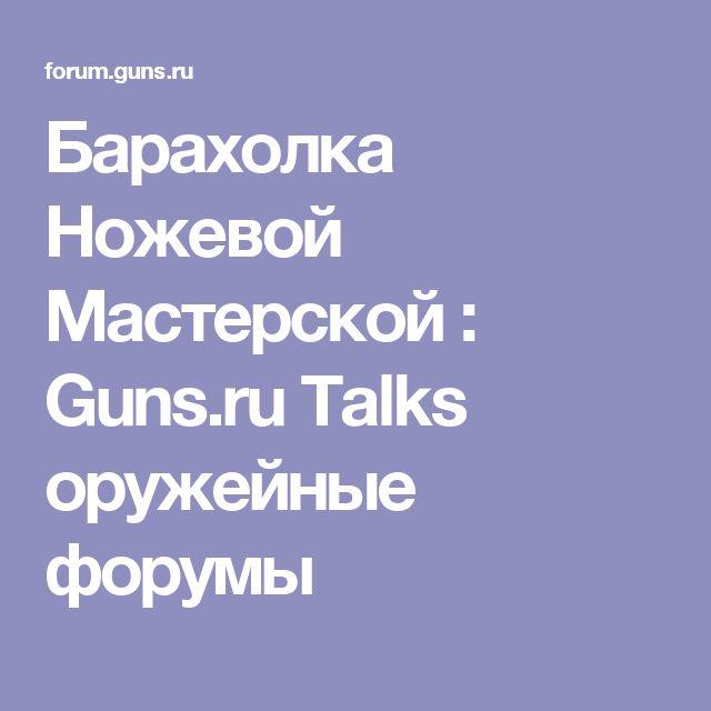 Барахолка Ножевой Мастерской : Guns.ru Talks оружейные форумы