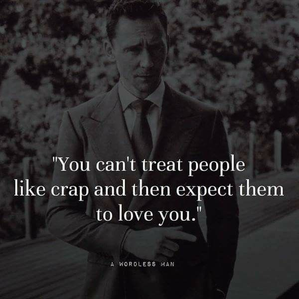 You Can't Treat People Like Crap And Expect Them To Love You.