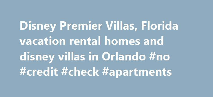 Disney Premier Villas, Florida vacation rental homes and disney villas in Orlando #no #credit #check #apartments http://apartment.nef2.com/disney-premier-villas-florida-vacation-rental-homes-and-disney-villas-in-orlando-no-credit-check-apartments/  #find rental homes #Welcome to Disney Premier Villas, one of the best sites for planning a vacation in Orlando We have a wide selection of private villas and condos so if you are looking for an Orlando vacation home to create your perfect trip to…