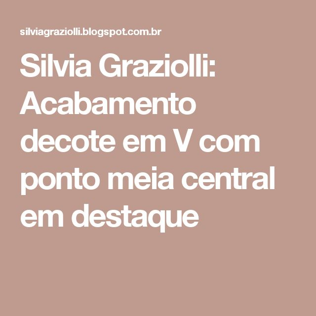 Silvia Graziolli: Acabamento decote em V com ponto meia central em destaque