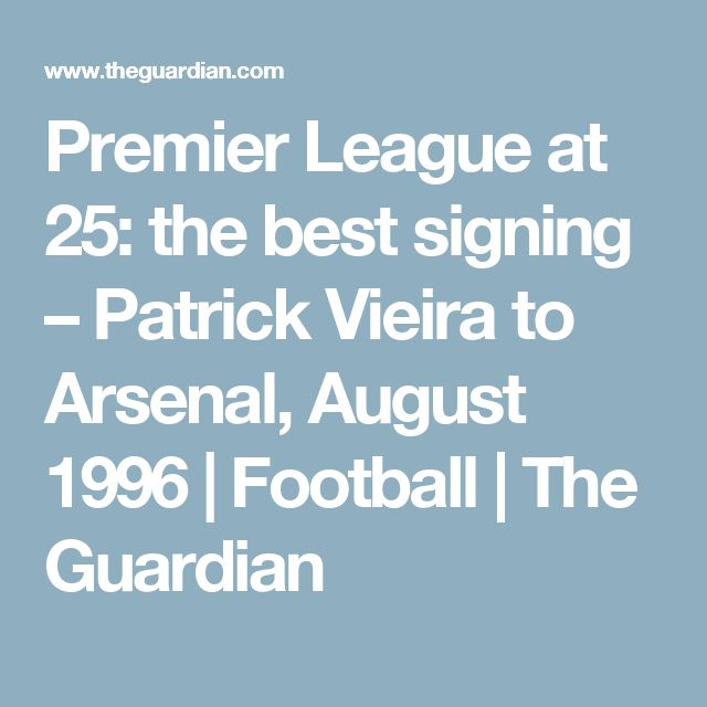 Premier League at 25: the best signing – Patrick Vieira to Arsenal, August 1996 | Football | The Guardian