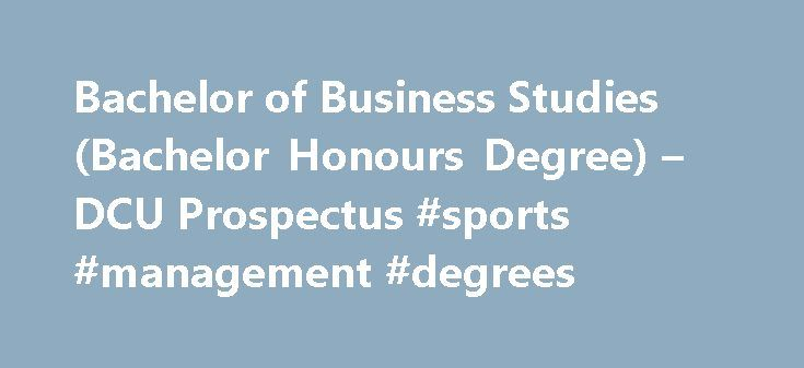 Bachelor of Business Studies (Bachelor Honours Degree) – DCU Prospectus #sports #management #degrees http://degree.remmont.com/bachelor-of-business-studies-bachelor-honours-degree-dcu-prospectus-sports-management-degrees/  #business studies degree # Understanding the Course: Todays business world is rapidly evolving, and the key to success in this world is creativity and innovation. Just look at how the internet has changed the way we communicate, buy products and…
