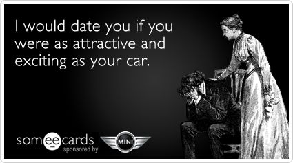 Funny MINI Motor-Tober Ecard: I would date you if you were as attractive and exciting as your car.