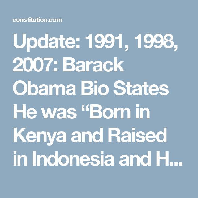 "Update: 1991, 1998, 2007: Barack Obama Bio States He was ""Born in Kenya and Raised in Indonesia and Hawaii."" ⋆ The Constitution"